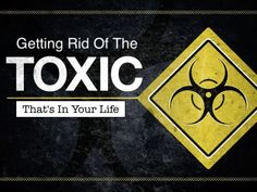 GETTING RID OF THE TOXIC IN YOUR LIFE