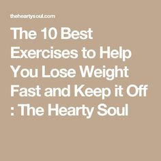 The 10 Best Exercises to Help You Lose Weight Fast and Keep it Off : The Hearty Soul