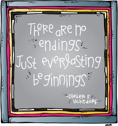 There are no endings... just everlasting beginnings. Dieter F. Uchtdorf