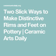 Two Slick Ways to Make Distinctive Rims and Feet on Pottery | Ceramic Arts Daily