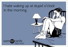 Funny Somewhat Topical Ecard: I hate waking up at stupid o'clock in the morning.