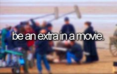 Being an extra in a movie would be pretty cool but is at the bottom of my list.
