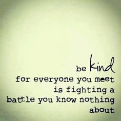 Be kind, for everyone you meet is fighting a battle you know nothing about. My blog this week - Behind that face.  'Every face has a story behind its physical facade. A face of nonplus might disguise a story of sadness or be barricading a longing or battle raging within. Look at the next face you walk by and see what you can see.   Every face has a something behind it. Sometimes that something is ....'      http://redroom.com/member/moni-schott/blog/behind-that-face