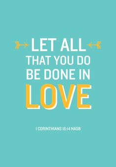 Let all that you do be done in love.  I Corinthians 16:14