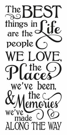 """""""The BEST things in LIFE are the people WE LOVE, the Places we've been, & the Memories we've made ALONG THE WAY!"""""""