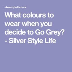 What colours to wear when you decide to Go Grey? - Silver Style Life