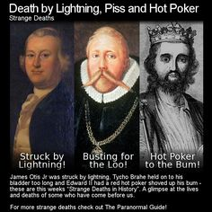 Death by Lightning, Piss and Hot Poker. Here are three more strange and/or tragic deaths in history... Head to this link to learn more: http://www.theparanormalguide.com/blog/death-by-lightning-piss-and-hot-poker