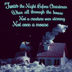 Twas the night before Christmas, when all through the house, Not a creature was stirring, not even a mouse. - Clement Clarke Moore