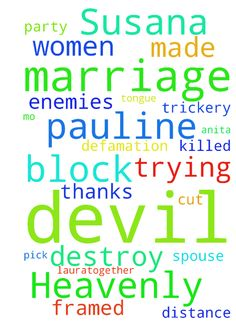 My Heavenly Father,  The devil women Susana, Pauline, - My Heavenly Father, The devil women Susana, Pauline, Gloria, Mo, Anita, Laura,together with their devil party they made the trickery to block my marriage, and framed me, and made defamation me, and pick out the distance with my spouse, and trying to destroy my marriage, I declare to cut off the tongue, and killed them and all the enemies who are trying to block and destroy my marriage. Thanks God Posted at…