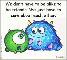 We don't have to be alike to be friends. We just have to care about each other