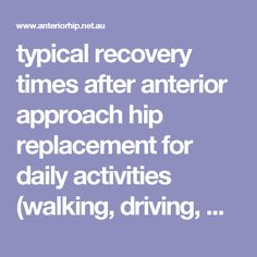 typical recovery times after anterior approach hip replacement for daily activities (walking, driving, work)