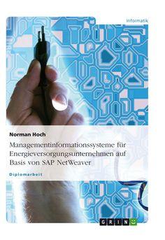 Managementinformationssysteme für Energieversorgungsunternehmen auf Basis von SAP NetWeaver. GRIN http://grin.to/Dw5IY Amazon http://grin.to/MT2T9