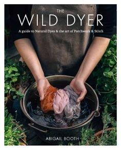 The Wild Dyer: A guide to natural dyes & the art of patchwork & stitch (Hardback)