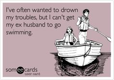 I've often wanted to drown my troubles, but I can't get my ex husband to go swimming.