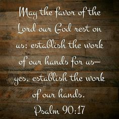 "The Message: ""Let the loveliness of our Lord, our God, rest on us, affirming he work that we do. Oh yes. Confirm the work that we do."" Psalm 90:17"