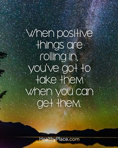 Positive Quote: When positive things are rolling in, you've got to take them when you can get them. www.HealthyPlace.com