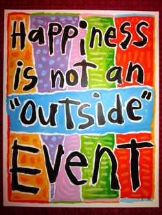 Happiness comes from the inside.