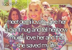 Meet demi Lovato, give het a giant hug and tell her how much I love her and that she saved my life