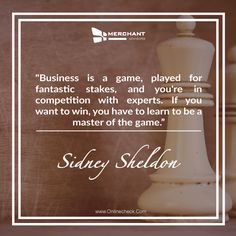 Business is a game, played for fantastic stakes, and you're in competition with experts. If you want to win, you have to learn to be a master of the game.                                               -Sidney Sheldon