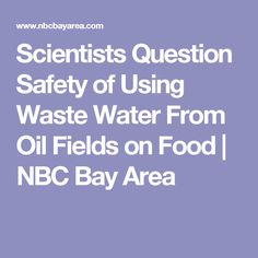 Scientists Question Safety of Using Waste Water From Oil Fields on Food    NBC Bay Area