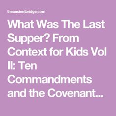 What Was The Last Supper? From Context for Kids Vol II: Ten Commandments and the Covenants of Promise – The Ancient Bridge