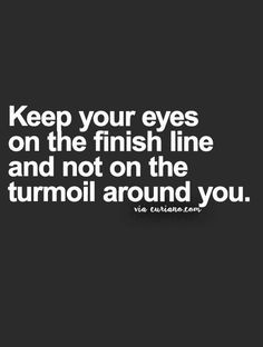 Keep your eyes on the finish line and not on the turmoil around you... wise words #motivation