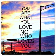 """""""You are what you love, not who loves you"""" - Fall Out Boy."""