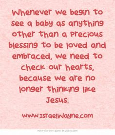 Whenever we begin to see a baby as anything other than a precious blessing to be loved and embraced, we need to check our hearts, because we are no longer thinking like Jesus.