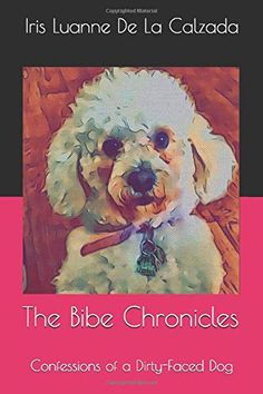 The Bibe Chronicles: Confessions of a Dirty-Faced Dog (Book 1) by Iris Luanne De La Calzada Dog Books, Book 1, Confessions, Puppy Love, Iris, Puppies, Irise, Cubs, Irises