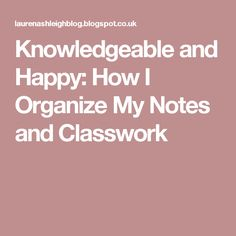 Knowledgeable and Happy: How I Organize My Notes and Classwork