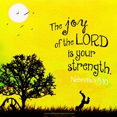 The joy of the LORD is your strength. Nehemiah 8:10