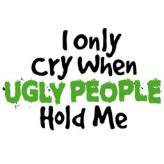 "So ugly it brings tears to your eyes!Let the world know you set your standards high with our ""I Only Cry When Ugly People Hold Me"" funny shirt or bodysuit.  Our funny baby clothing is great for shower or birthday gifts.  If they're wondering why you're crying…well, now they know."
