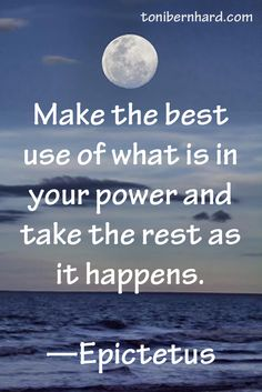 """Make the best use of what is in your power and take the rest as it happens."" —Epictetus"