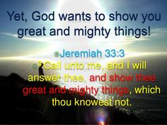 JEREMIAH 33:3  3 'Call to me and I will answer you  and tell you great and unsearchable things you do not know.'