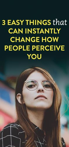 13 Easy Things That Can Instantly Change How People Perceive You