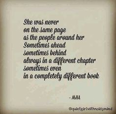 She was never on the same page as the people around her Sometimes ahead Sometimes behind Always in a different chapter sometimes even in a completely different book. -MHA
