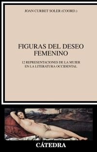 Figuras del deseo femenino : 12 representaciones de la mujer en la literatura occidental / Joan Curbet Soler (coord.) http://fama.us.es/record=b2635639~S5*spi