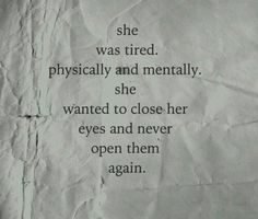 """She was tired. Physically and mentally. She wanted to close her eyes and never open them again."""