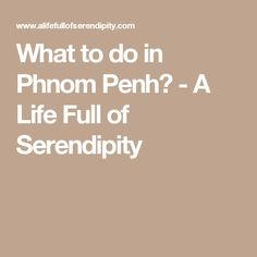 What to do in Phnom Penh? - A Life Full of Serendipity