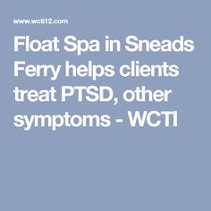 Float Spa in Sneads Ferry helps clients treat PTSD, other symptoms - WCTI Sneads Ferry, Float Spa, Float Therapy, Sensory Deprivation, Stress Management, Spa Day, Ptsd, Fibromyalgia, Arthritis