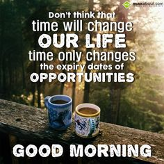 Don't think that time will change our life, time only changes the expiry dates of opportunities. - in Good Morning - 2 Years Ago. The SMS submitted by Bhramita has been liked 0 times and shared on social networks 3 times Positive Good Morning Quotes, Good Morning Quotes For Him, Good Morning Inspirational Quotes, Morning Thoughts, Good Morning Flowers, Happy Morning, Good Morning Picture, Good Morning Messages, Good Night Quotes