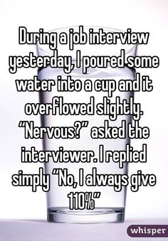 """Someone posted a whisper, which reads """"During a job interview yesterday, I poured some water into a cup and it overflowed slightly."""" asked the interviewer. I replied simply """"No, I always give Job Memes, Job Humor, Lame Jokes, Funny Jokes, Hilarious, Job Interview Quotes, Job Interviews, Industrial And Organizational Psychology, Whisper Confessions"""