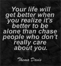 Your life will get better when you realize it`s better to be alone than chase people who don`t really care about you.~Thema Davis