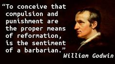 """To conceive that compulsion and punishment are the proper means of reformation, is the sentiment of a barbarian."" — William Godwin, Enquiry Concerning Political Justice"