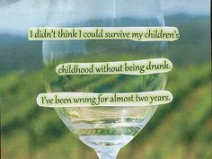 I dind't think I could survive my children's childhood without being drunk. I've been wrong for almost two years.
