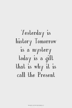 Yesterday is history Tomorrow is a mystery today is a gift that is why it is call the Present   Ruel made this with Spoken.ly
