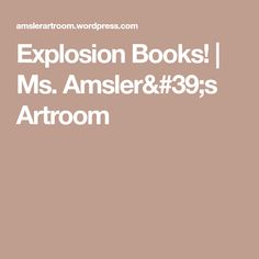Explosion Books! | Ms. Amsler's Artroom