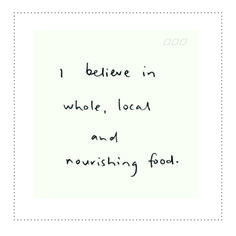 I believe in whole local and nourishing food