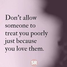 Don't allow someone to treat you poorly just because you love them. #selflove #selfworth #selfrespect