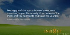 Motivational quote: Feeling grateful or appreciative of someone or something in your life actually attracts more of the things that you appreciate and value into your life. - Christiane Northrup, M.D. - Author and Speaker